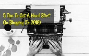 5 Tips To Get A Head Start On Blogging in 2018 by Ash for Lets Earn It